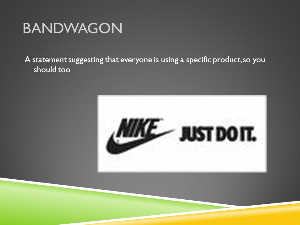 Bandwagon A statement suggesting that everyone is using a specific product, so you should too