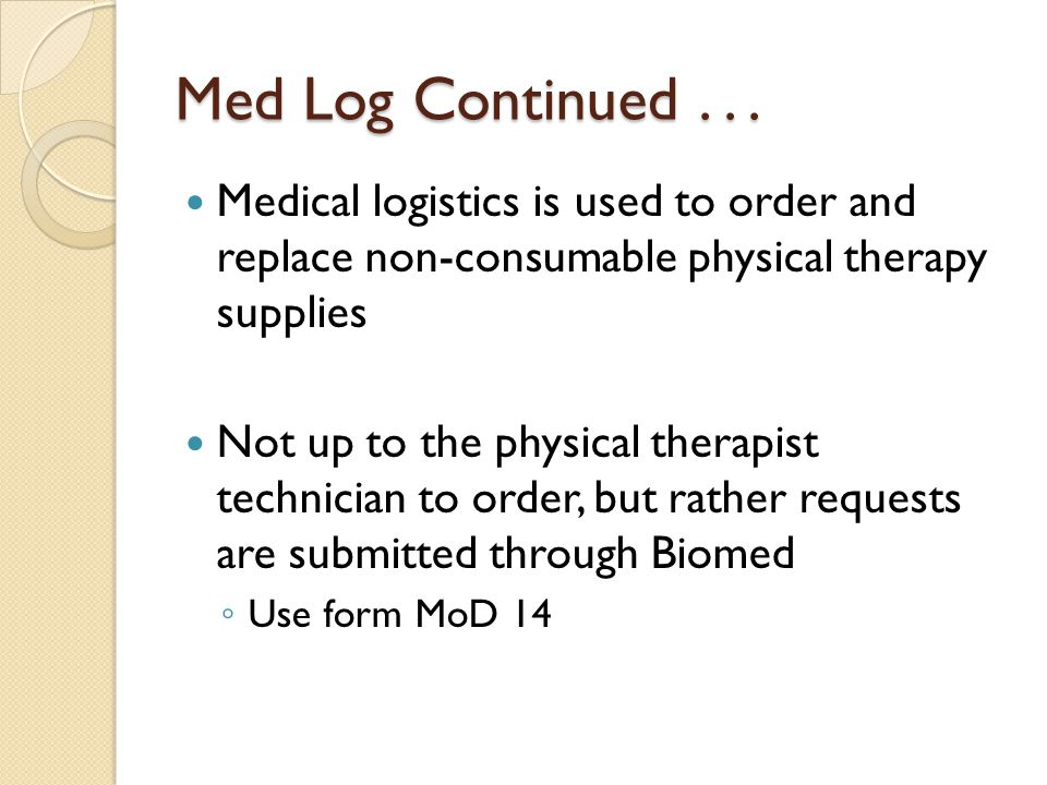 Med Log Continued . . . Medical logistics is used to order and replace non-consumable physical therapy supplies.