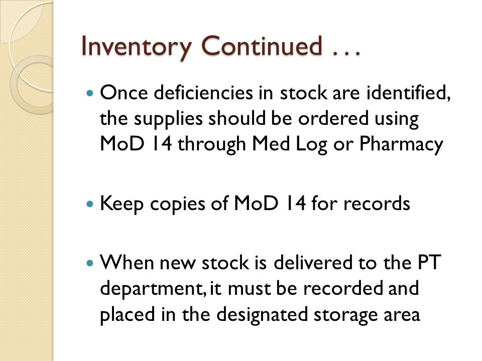 Inventory Continued . . . Once deficiencies in stock are identified, the supplies should be ordered using MoD 14 through Med Log or Pharmacy.
