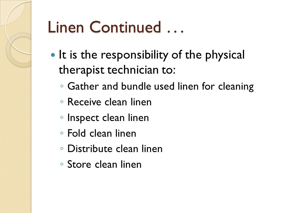 Linen Continued . . . It is the responsibility of the physical therapist technician to: Gather and bundle used linen for cleaning.