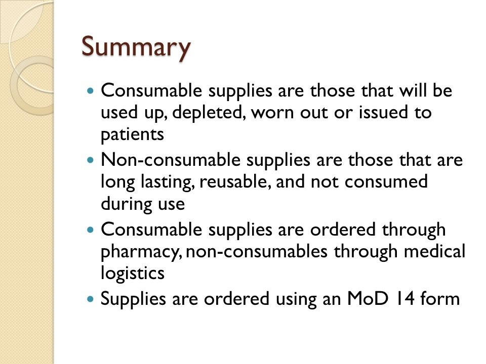 Summary Consumable supplies are those that will be used up, depleted, worn out or issued to patients.