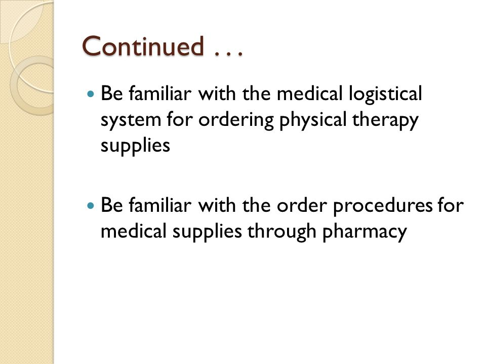Continued . . . Be familiar with the medical logistical system for ordering physical therapy supplies.
