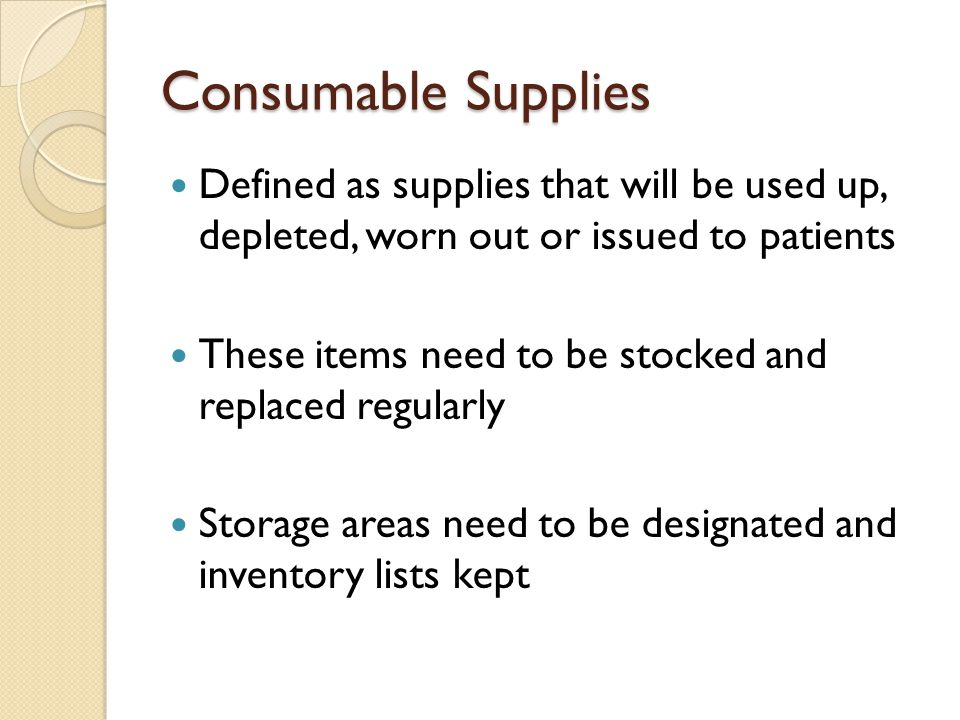 Consumable Supplies Defined as supplies that will be used up, depleted, worn out or issued to patients.