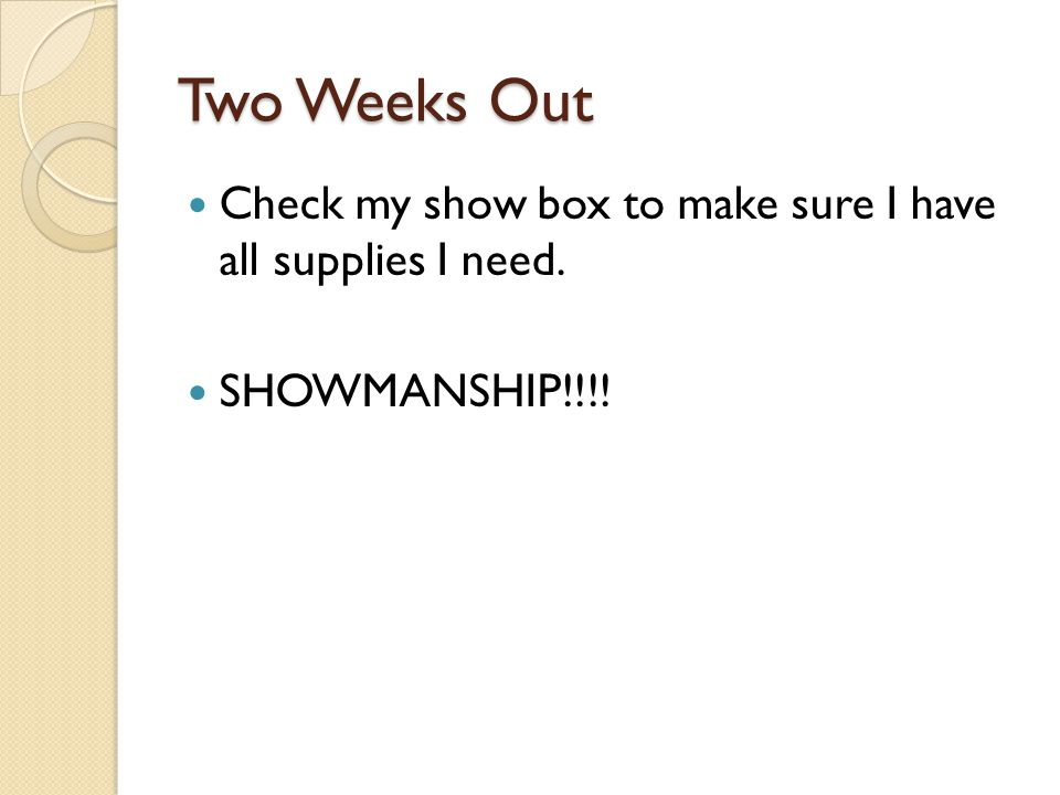 Two Weeks Out Check my show box to make sure I have all supplies I need. SHOWMANSHIP!!!!