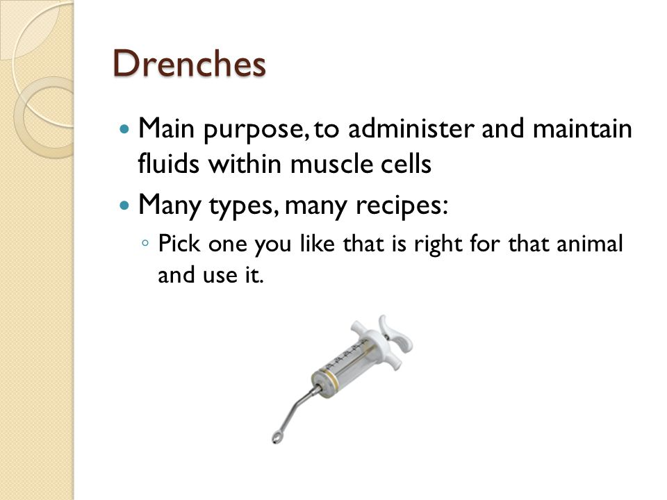 Drenches Main purpose, to administer and maintain fluids within muscle cells. Many types, many recipes: