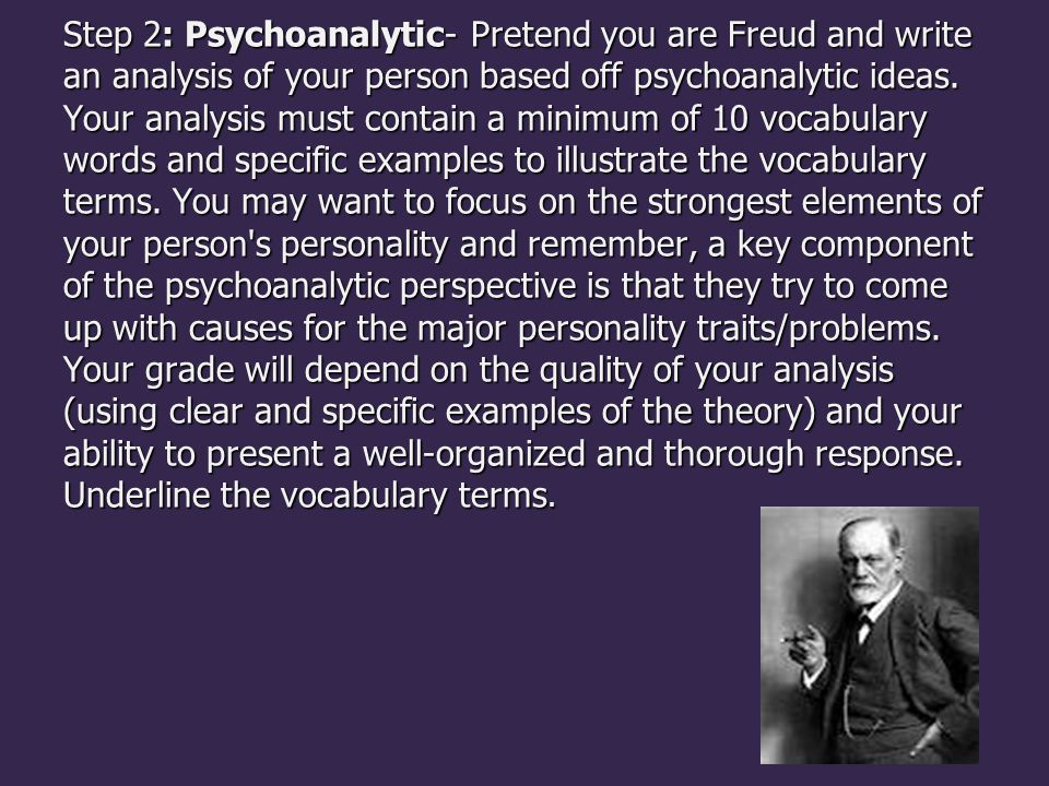 Step 2: Psychoanalytic- Pretend you are Freud and write an analysis of your person based off psychoanalytic ideas.