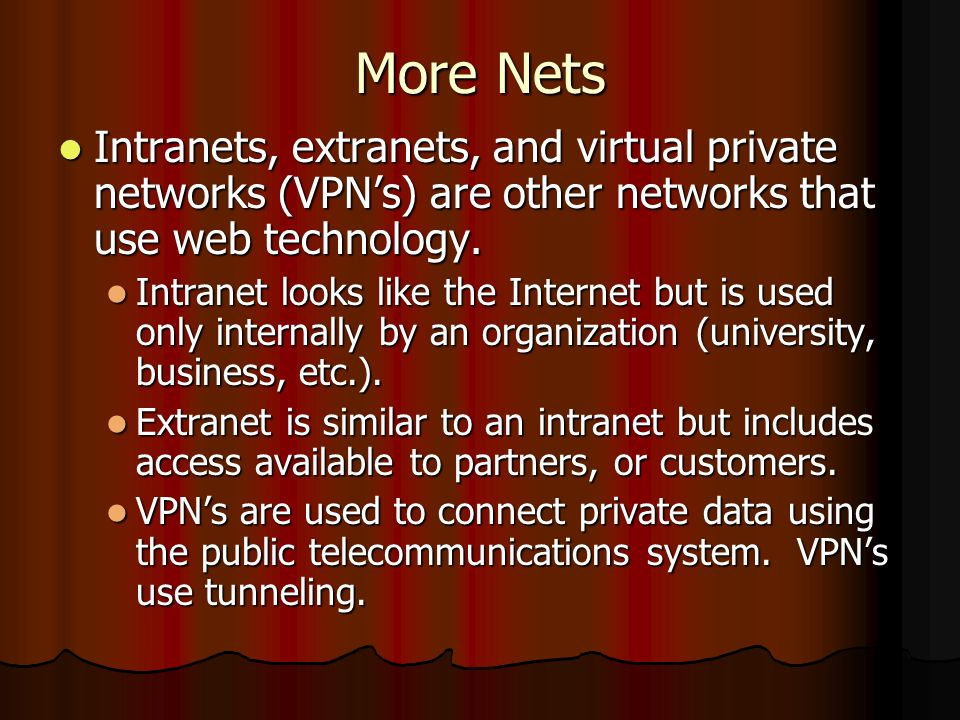 More Nets Intranets, extranets, and virtual private networks (VPN's) are other networks that use web technology.