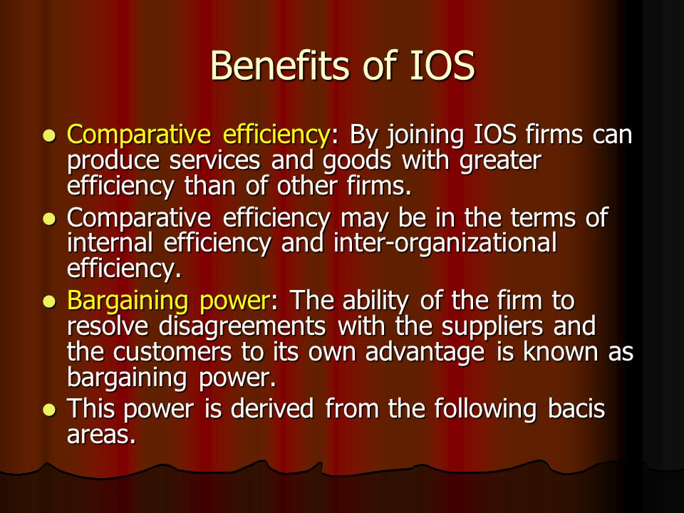 Benefits of IOS Comparative efficiency: By joining IOS firms can produce services and goods with greater efficiency than of other firms.