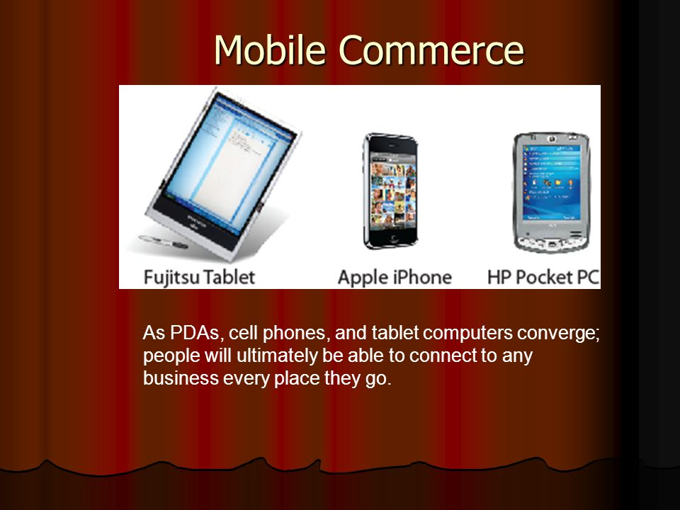 Mobile Commerce As PDAs, cell phones, and tablet computers converge; people will ultimately be able to connect to any business every place they go.