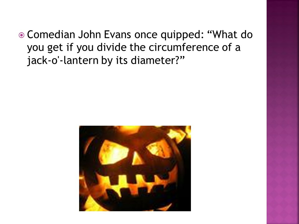 Comedian John Evans once quipped: What do you get if you divide the circumference of a jack-o -lantern by its diameter