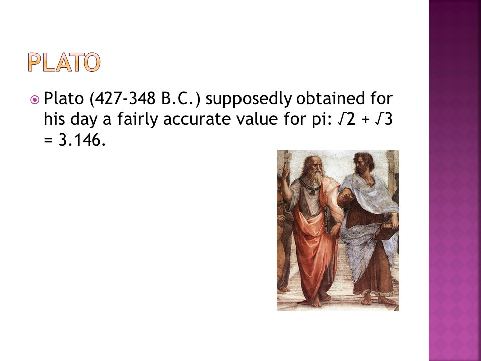 Plato Plato (427-348 B.C.) supposedly obtained for his day a fairly accurate value for pi: √2 + √3 = 3.146.