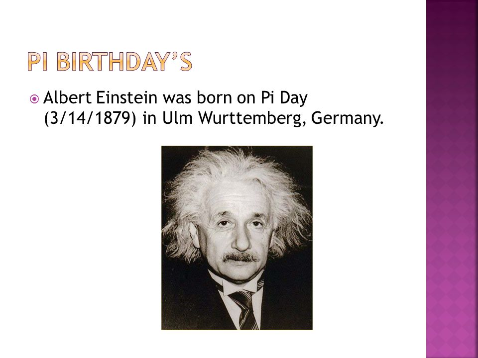 Pi Birthday's Albert Einstein was born on Pi Day (3/14/1879) in Ulm Wurttemberg, Germany.