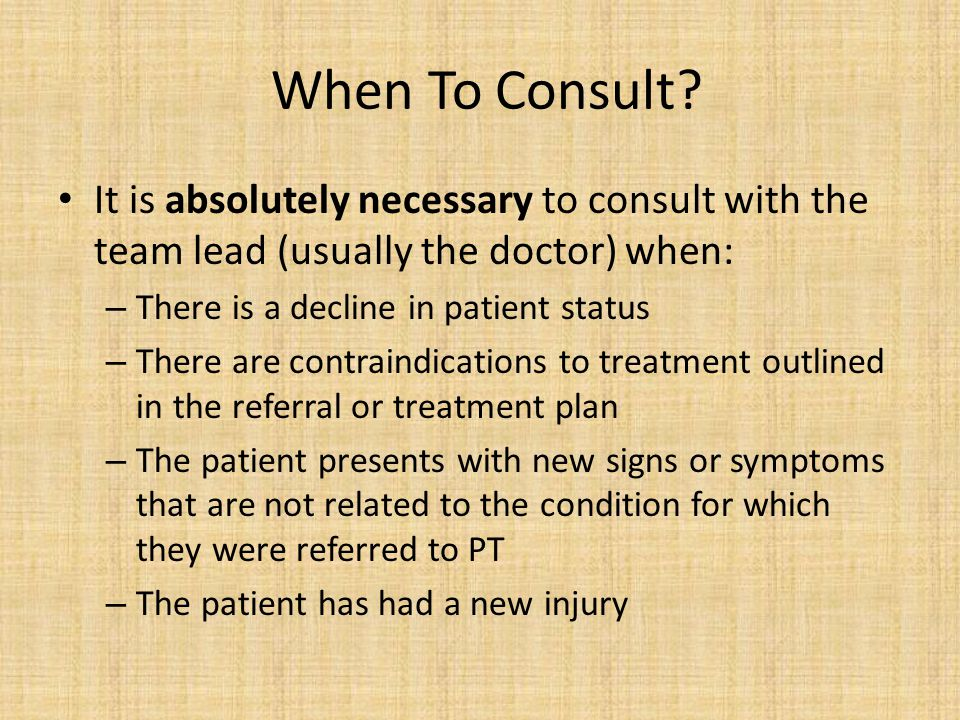 When To Consult It is absolutely necessary to consult with the team lead (usually the doctor) when: