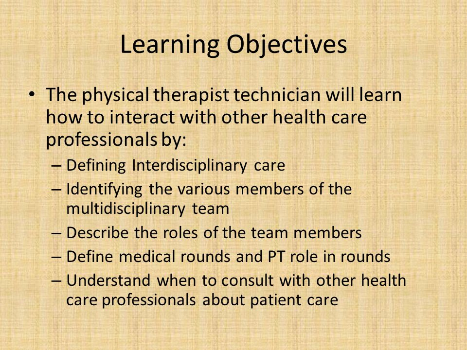Learning Objectives The physical therapist technician will learn how to interact with other health care professionals by: