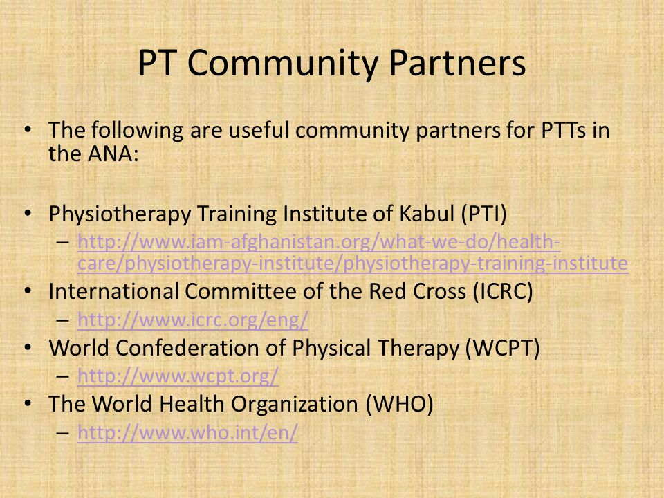 PT Community Partners The following are useful community partners for PTTs in the ANA: Physiotherapy Training Institute of Kabul (PTI)