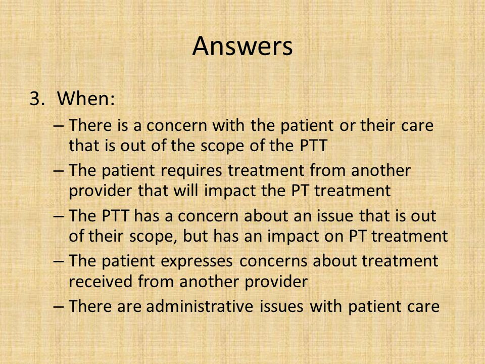 Answers When: There is a concern with the patient or their care that is out of the scope of the PTT.