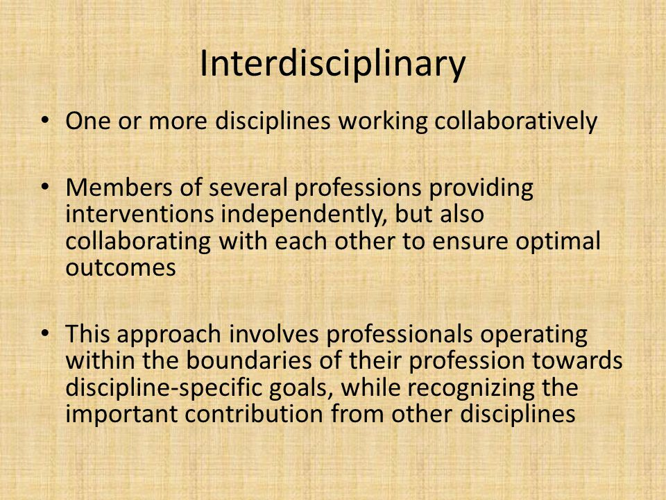 Interdisciplinary One or more disciplines working collaboratively