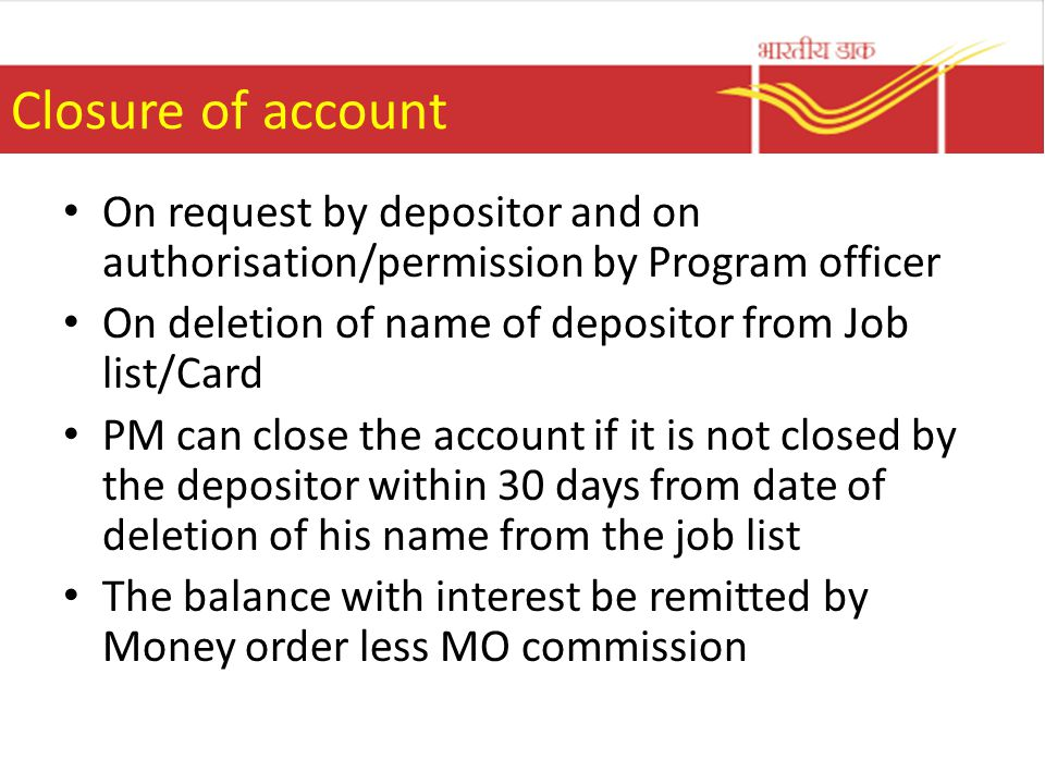 Closure of account On request by depositor and on authorisation/permission by Program officer. On deletion of name of depositor from Job list/Card.