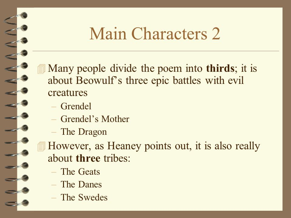 Main Characters 2 Many people divide the poem into thirds; it is about Beowulf's three epic battles with evil creatures.