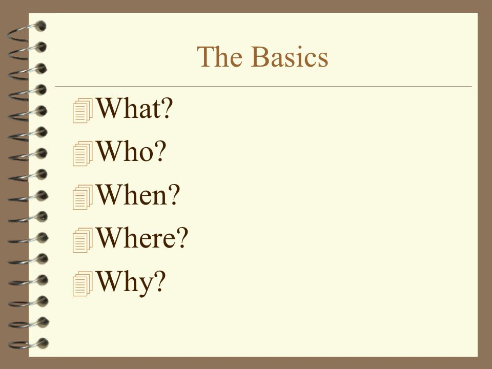 The Basics What Who When Where Why