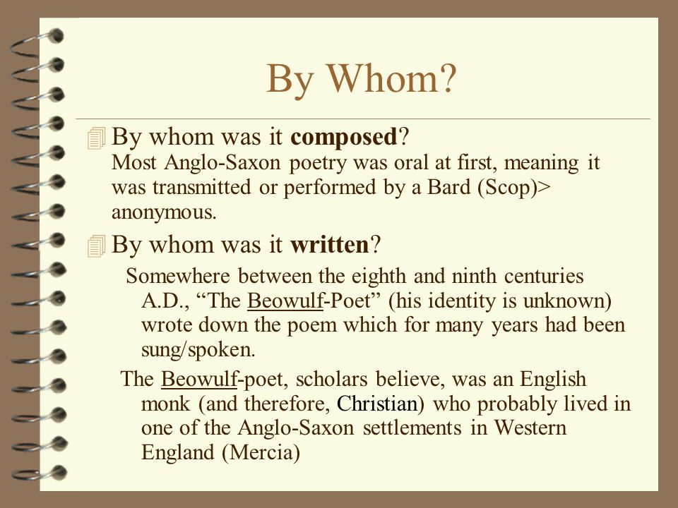 By Whom By whom was it composed Most Anglo-Saxon poetry was oral at first, meaning it was transmitted or performed by a Bard (Scop)> anonymous.