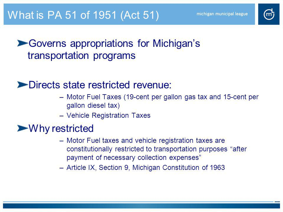 What is PA 51 of 1951 (Act 51) Governs appropriations for Michigan's transportation programs. Directs state restricted revenue: