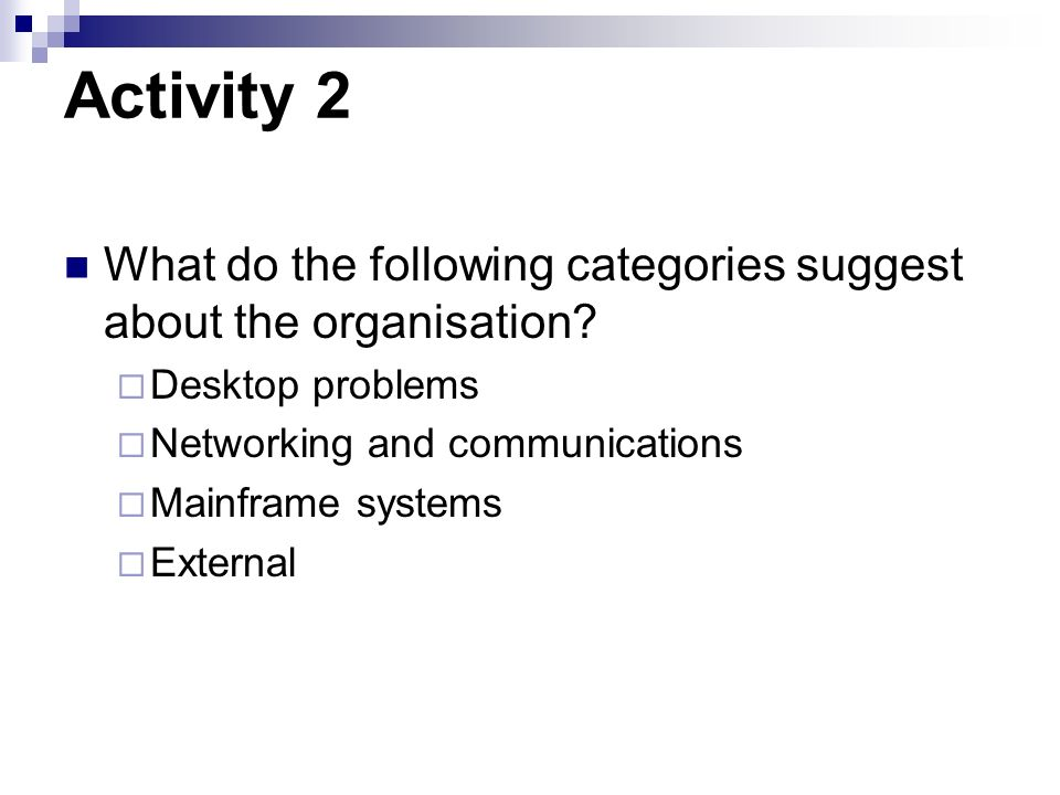 Activity 2 What do the following categories suggest about the organisation Desktop problems. Networking and communications.