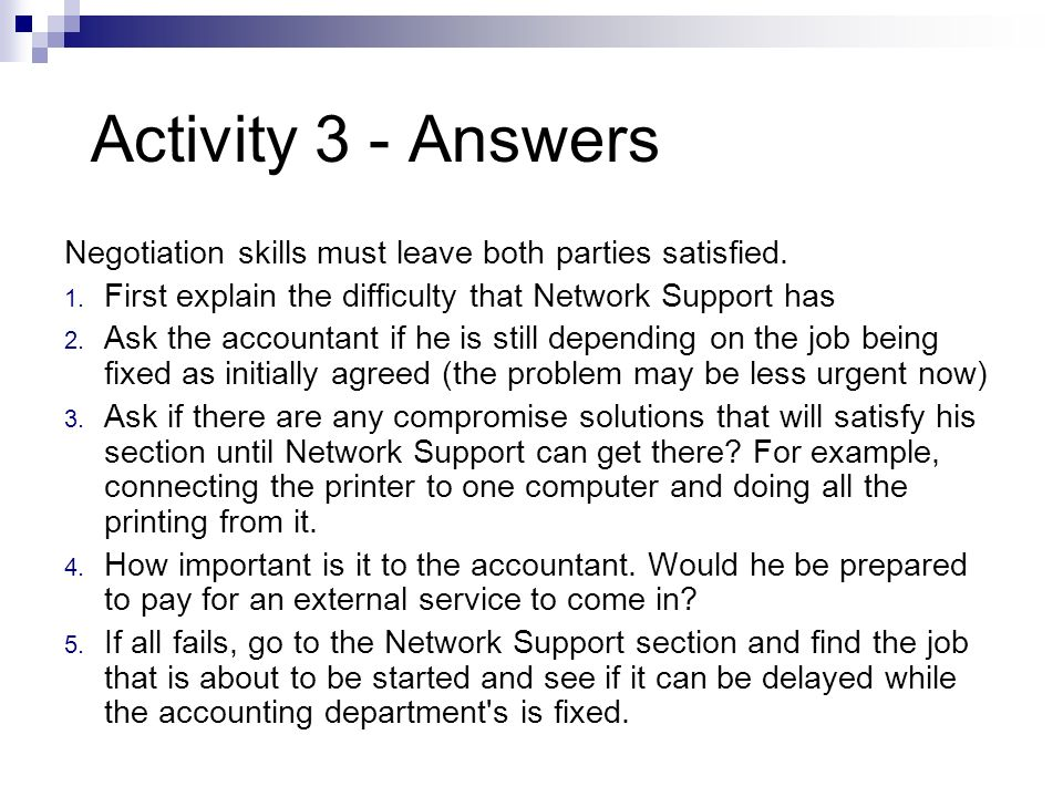 Activity 3 - Answers Negotiation skills must leave both parties satisfied. First explain the difficulty that Network Support has.