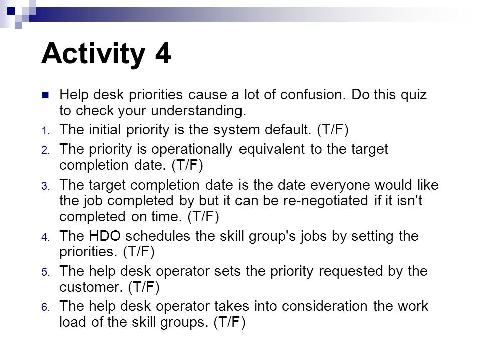 Activity 4 Help desk priorities cause a lot of confusion. Do this quiz to check your understanding.