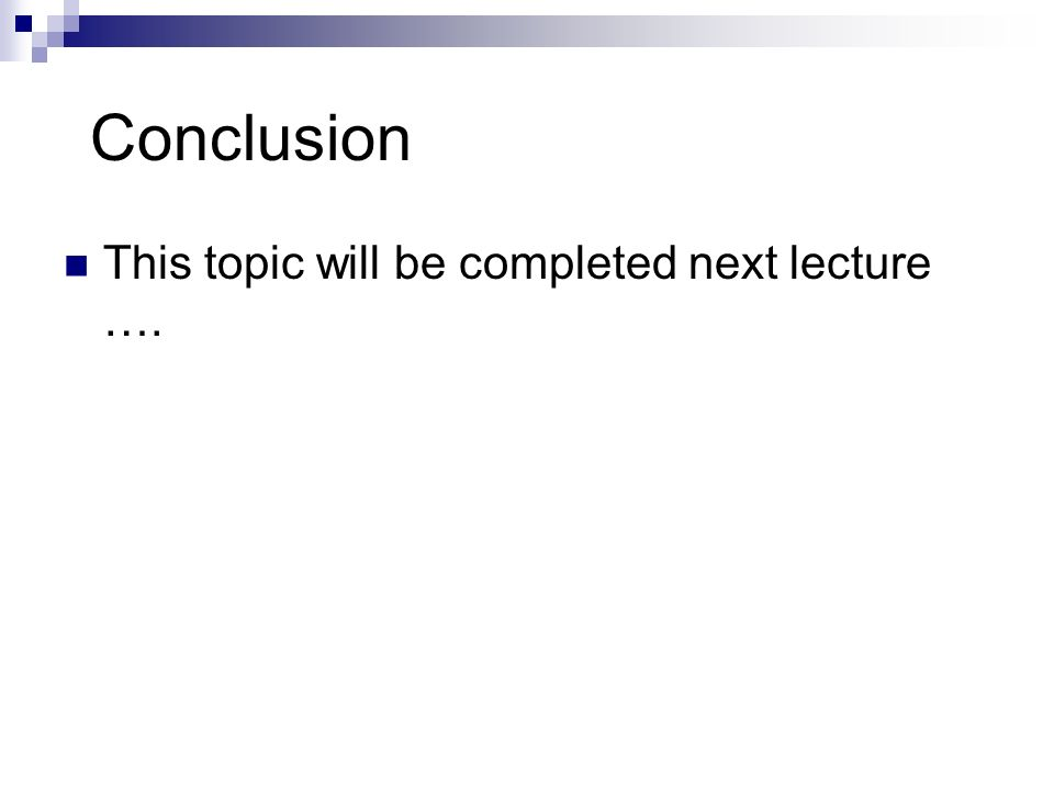 Conclusion This topic will be completed next lecture ….