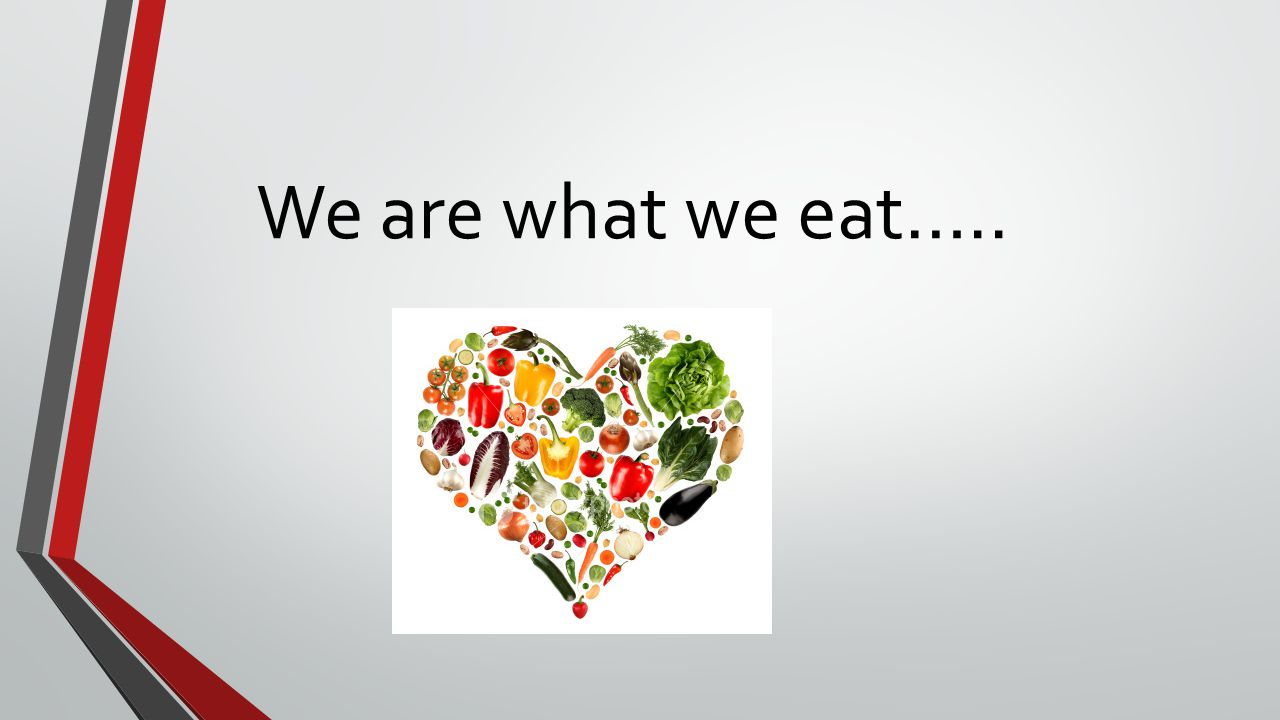 We are what we eat…..