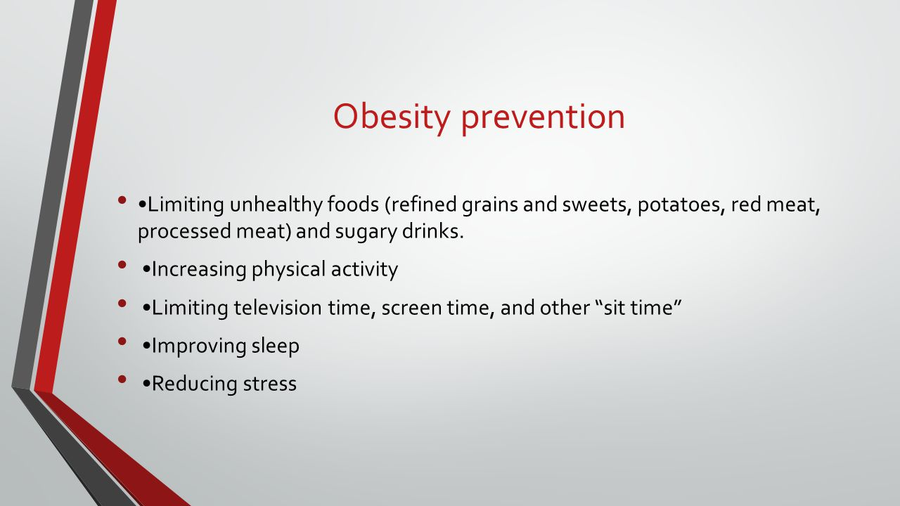 Obesity prevention •Limiting unhealthy foods (refined grains and sweets, potatoes, red meat, processed meat) and sugary drinks.