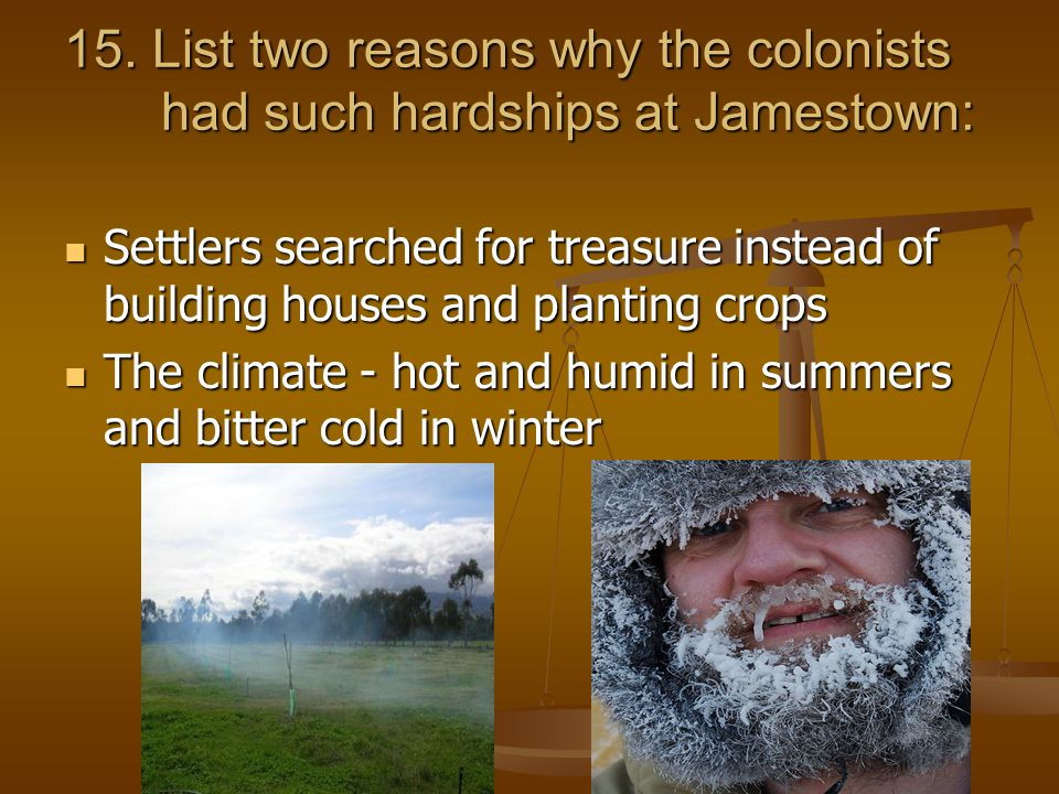 15. List two reasons why the colonists had such hardships at Jamestown: