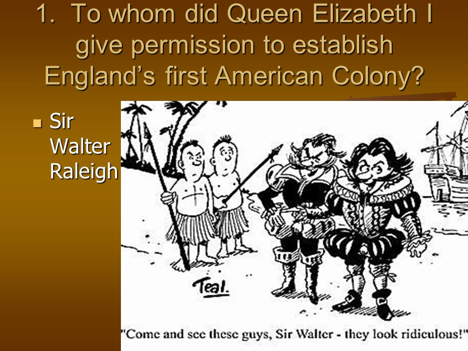 1. To whom did Queen Elizabeth I give permission to establish England's first American Colony