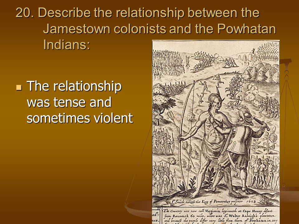 20. Describe the relationship between the Jamestown colonists and the Powhatan Indians: