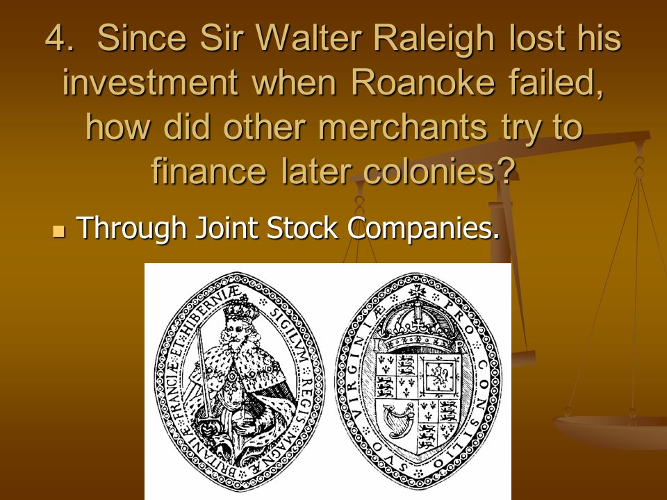 4. Since Sir Walter Raleigh lost his investment when Roanoke failed, how did other merchants try to finance later colonies