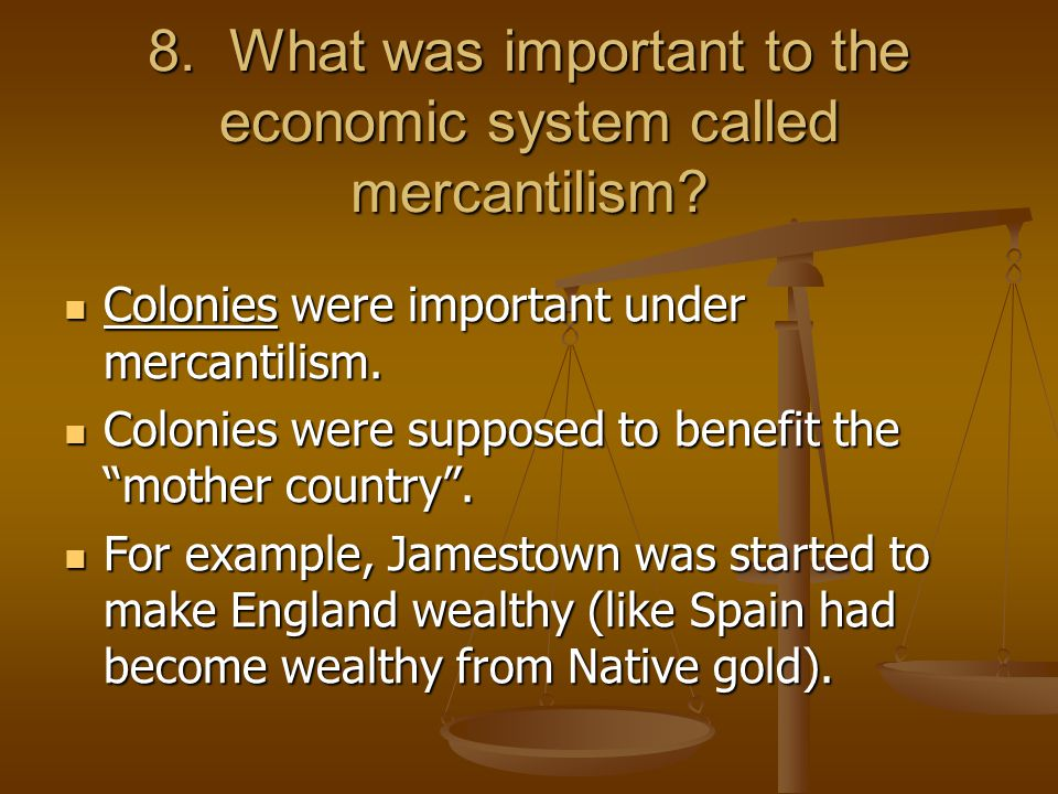 8. What was important to the economic system called mercantilism