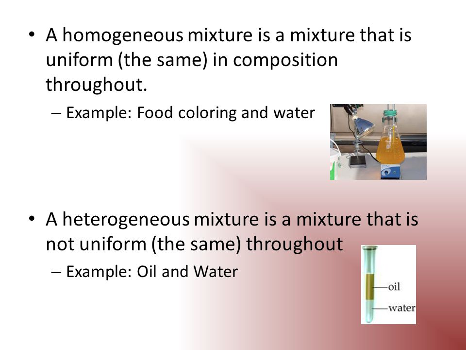 A homogeneous mixture is a mixture that is uniform (the same) in composition throughout.