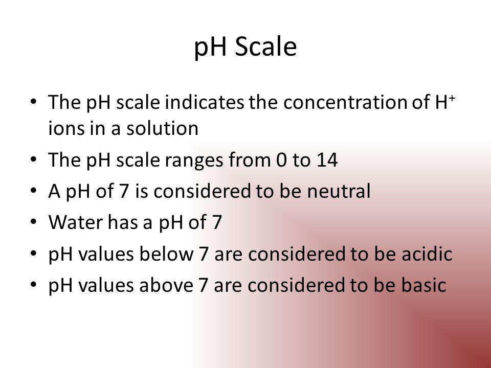 pH Scale The pH scale indicates the concentration of H+ ions in a solution. The pH scale ranges from 0 to 14.