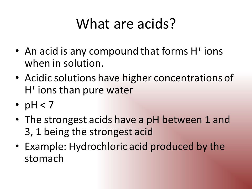 What are acids An acid is any compound that forms H+ ions when in solution. Acidic solutions have higher concentrations of H+ ions than pure water.
