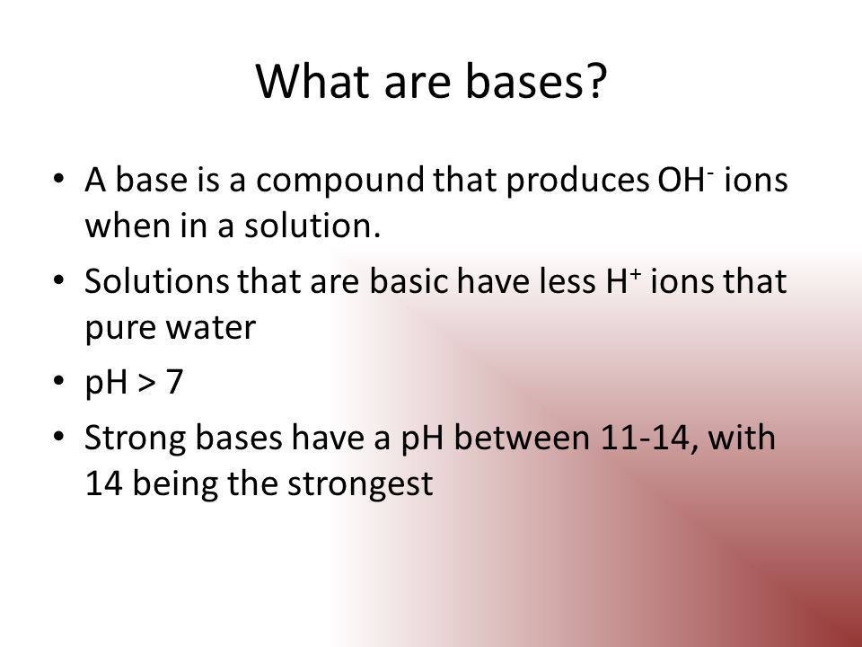 What are bases A base is a compound that produces OH- ions when in a solution. Solutions that are basic have less H+ ions that pure water.