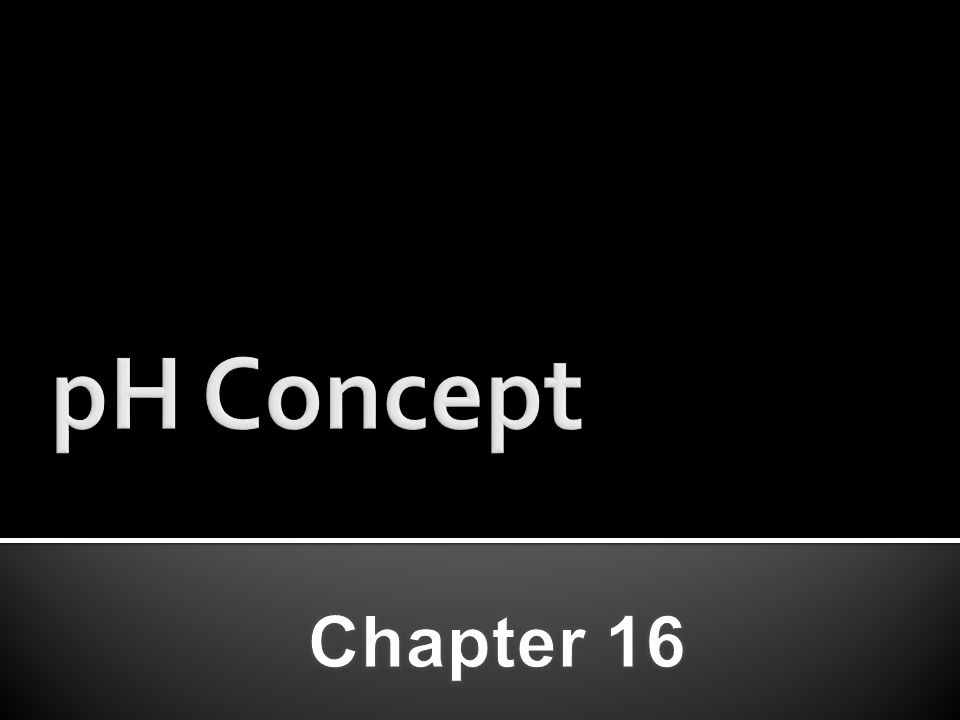 pH Concept Chapter 16