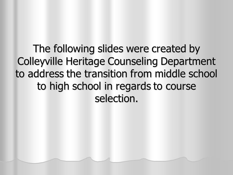 The following slides were created by Colleyville Heritage Counseling Department to address the transition from middle school to high school in regards to course selection.