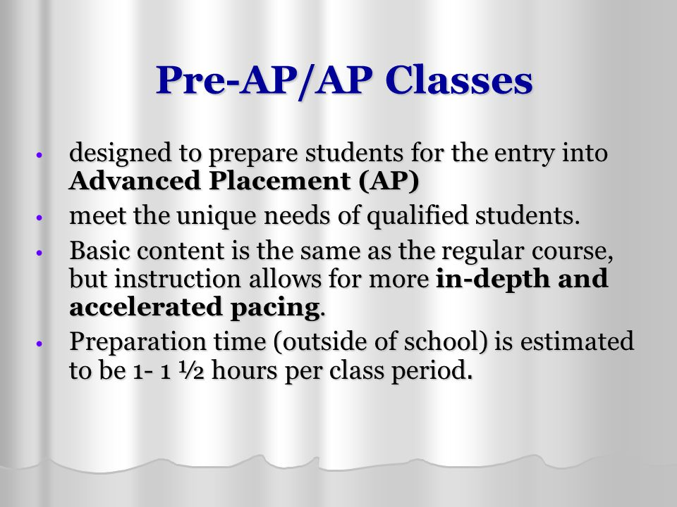Pre-AP/AP Classes designed to prepare students for the entry into Advanced Placement (AP) meet the unique needs of qualified students.