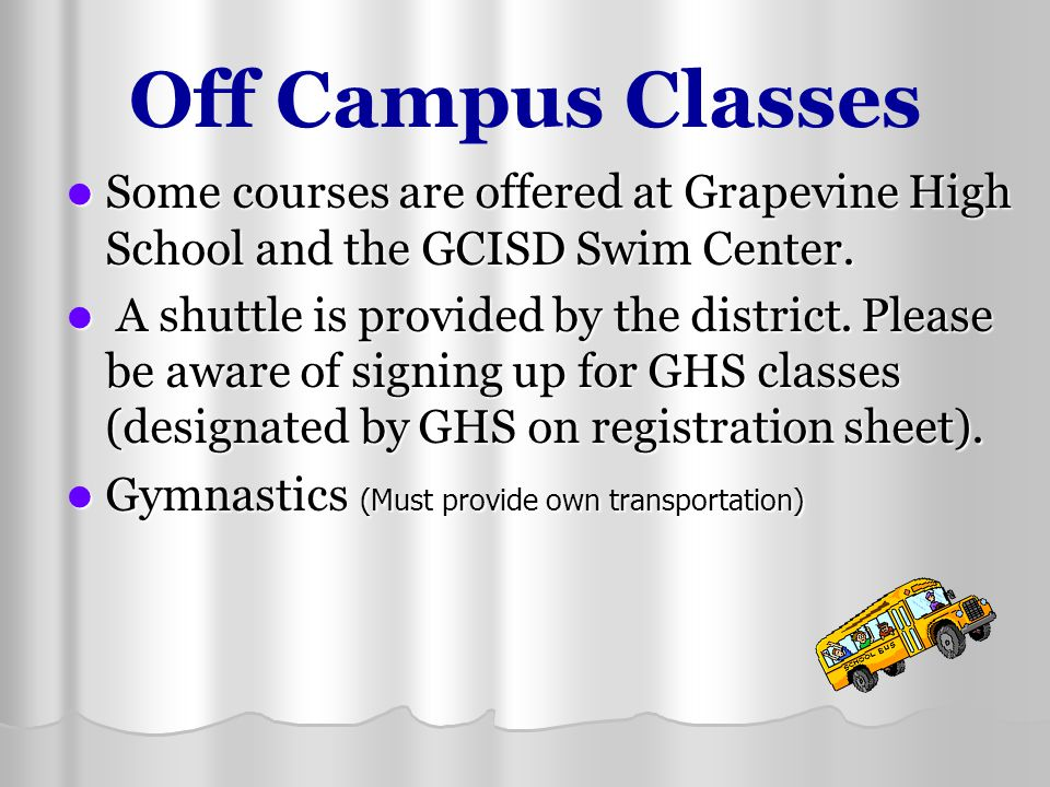 Off Campus Classes Some courses are offered at Grapevine High School and the GCISD Swim Center.