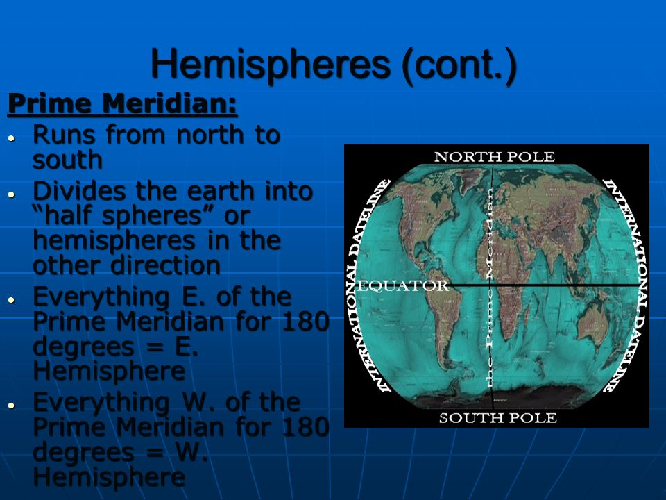 Hemispheres (cont.) Prime Meridian: Runs from north to south