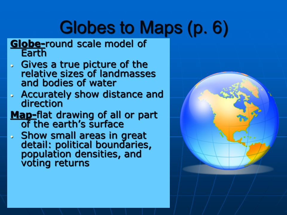 Globes to Maps (p. 6) Globe-round scale model of Earth