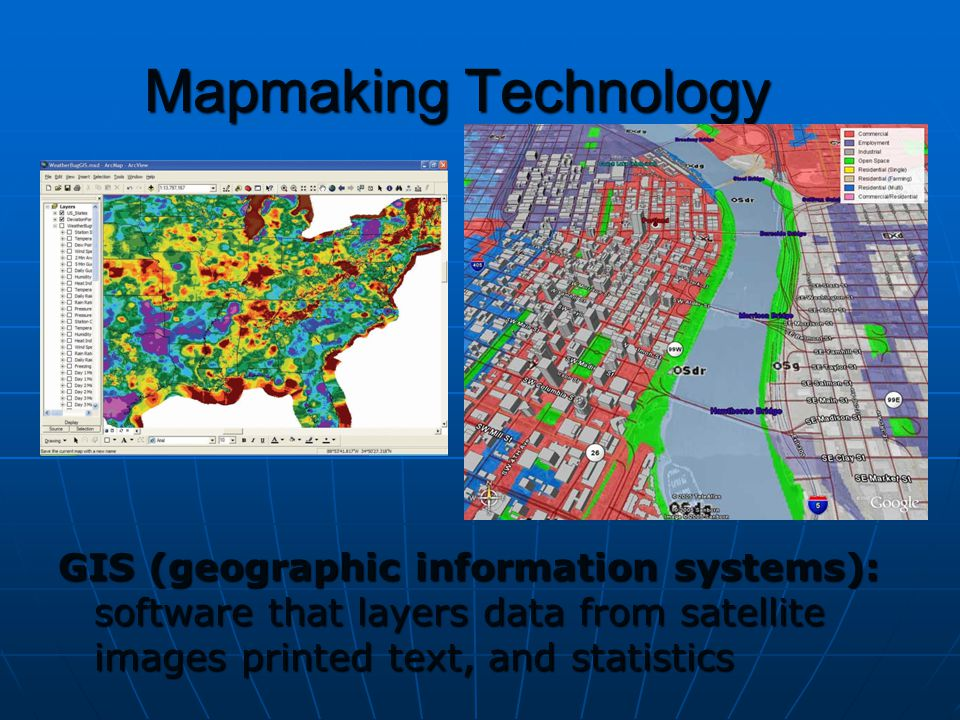 Mapmaking Technology GIS (geographic information systems): software that layers data from satellite images printed text, and statistics.