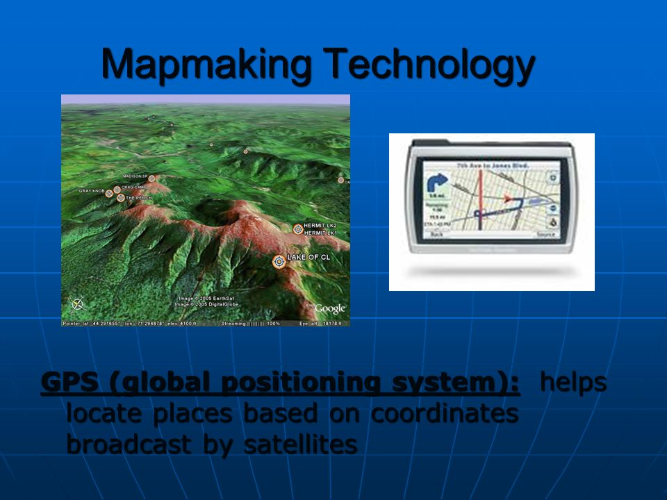 Mapmaking Technology GPS (global positioning system): helps locate places based on coordinates broadcast by satellites.