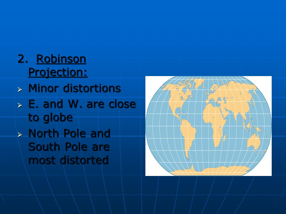 2. Robinson Projection: Minor distortions. E. and W.
